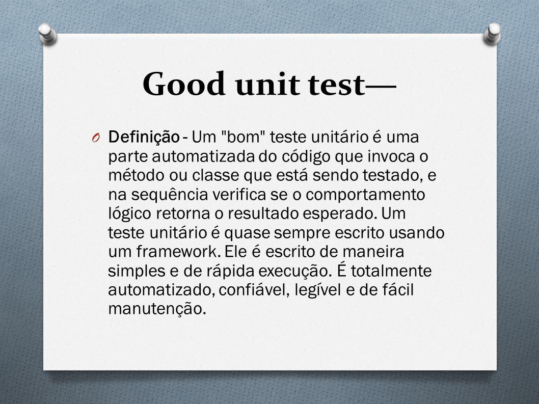 Good unit test— O Definição - Um bom teste unitário é uma parte automatizada do código que invoca o método ou classe que está sendo testado, e na sequência verifica se o comportamento lógico retorna o resultado esperado.