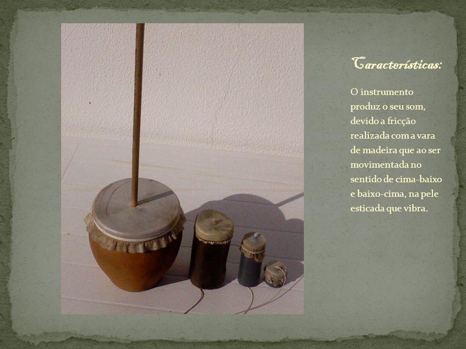 O instrumento produz o seu som, devido a fricção realizada com a vara de madeira que ao ser movimentada no sentido de cima-baixo e baixo-cima, na pele