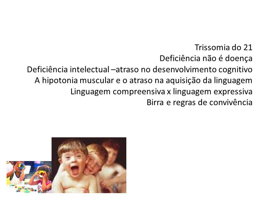 Trissomia do 21 Deficiência não é doença Deficiência intelectual –atraso no desenvolvimento cognitivo A hipotonia muscular e o atraso na aquisição da