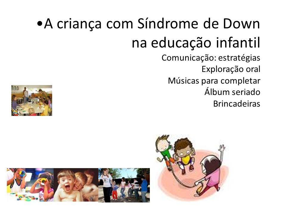 A criança com Síndrome de Down na educação infantil Comunicação: estratégias Exploração oral Músicas para completar Álbum seriado Brincadeiras