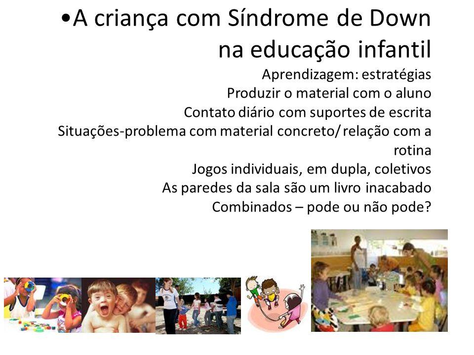 A criança com Síndrome de Down na educação infantil Aprendizagem: estratégias Produzir o material com o aluno Contato diário com suportes de escrita S
