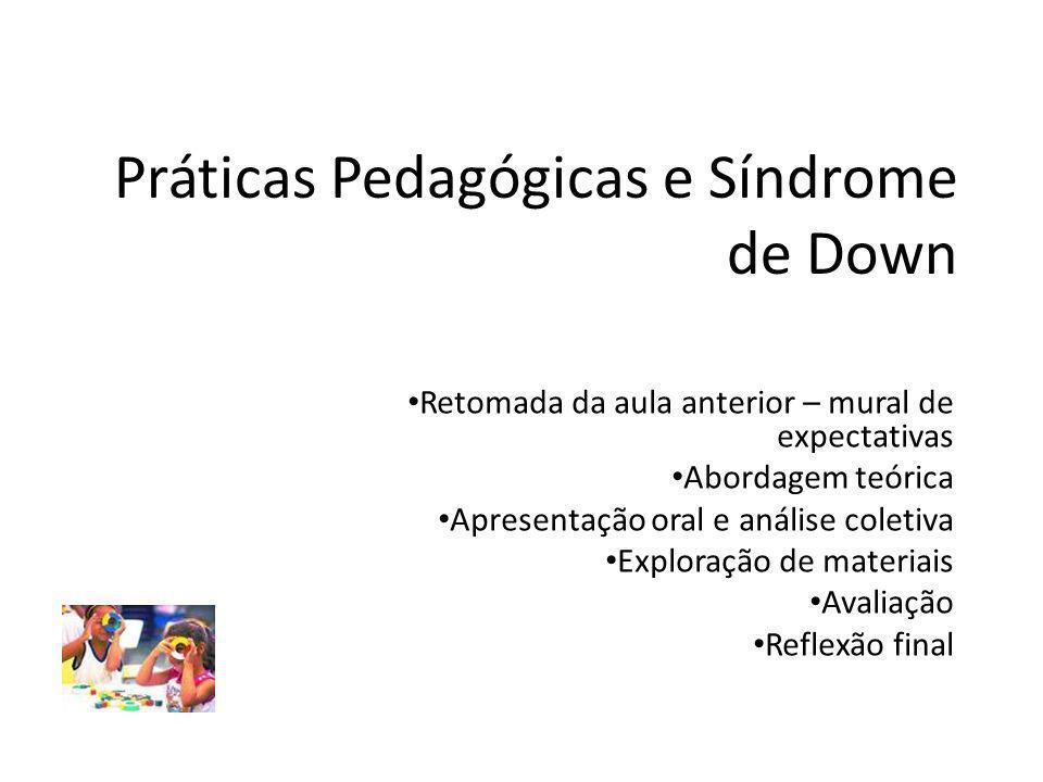 Práticas Pedagógicas e Síndrome de Down Retomada da aula anterior – mural de expectativas Abordagem teórica Apresentação oral e análise coletiva Exploração de materiais Avaliação Reflexão final