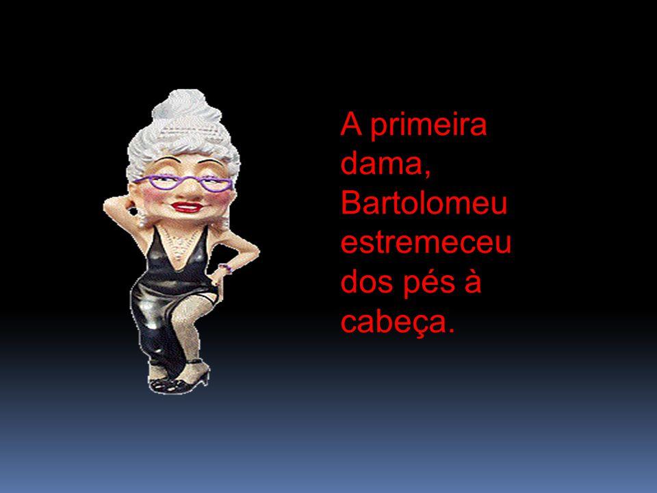 A primeira dama, Bartolomeu estremeceu dos pés à cabeça.