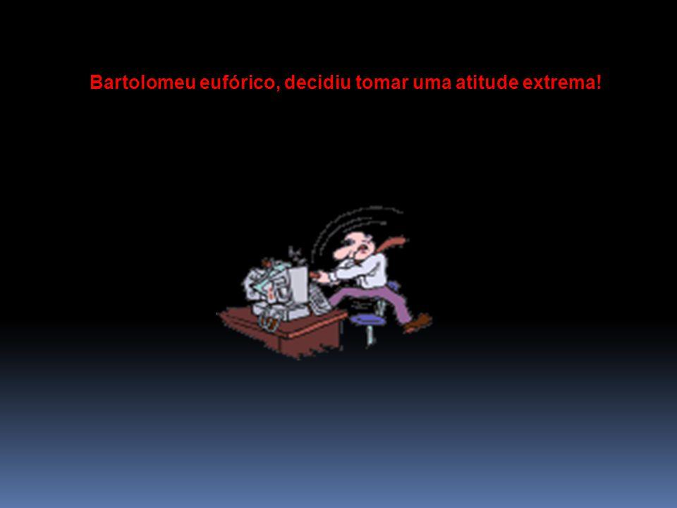 Bartolomeu eufórico, decidiu tomar uma atitude extrema!