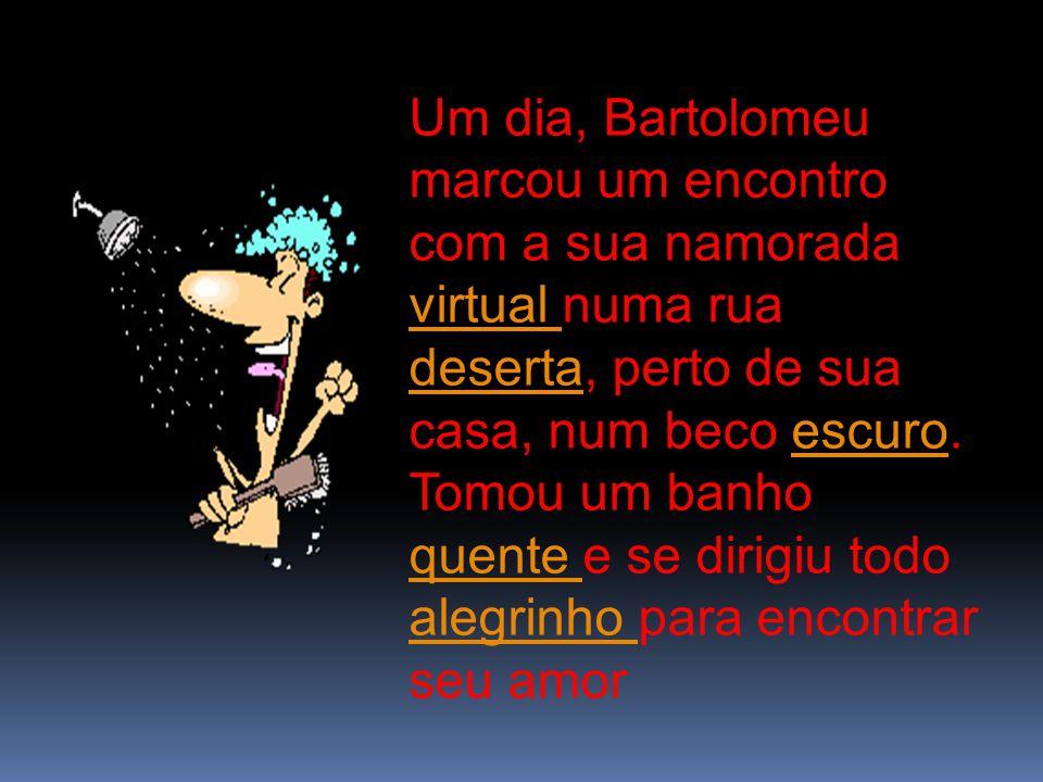 Um dia, Bartolomeu marcou um encontro com a sua namorada virtual numa rua deserta, perto de sua casa, num beco escuro. Tomou um banho quente e se diri