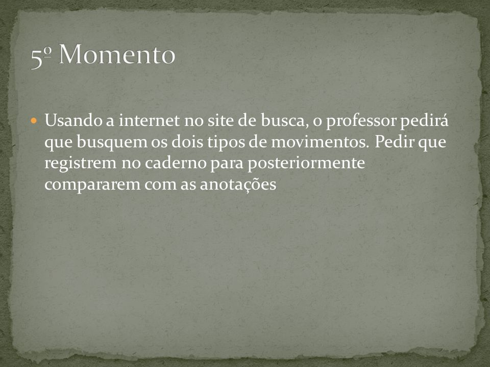 Usando a internet no site de busca, o professor pedirá que busquem os dois tipos de movimentos. Pedir que registrem no caderno para posteriormente com
