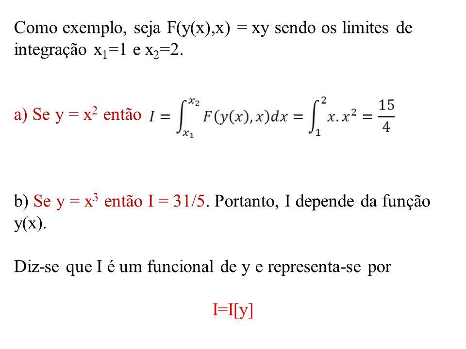 Como exemplo, seja F(y(x),x) = xy sendo os limites de integração x 1 =1 e x 2 =2. a) Se y = x 2 então b) Se y = x 3 então I = 31/5. Portanto, I depend