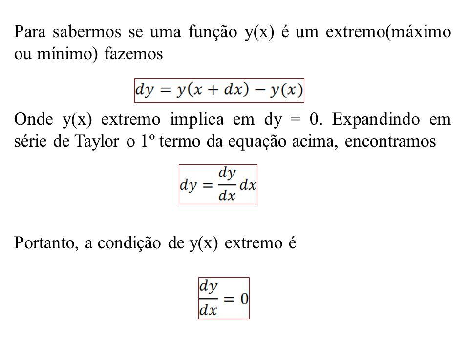 Para sabermos se uma função y(x) é um extremo(máximo ou mínimo) fazemos Onde y(x) extremo implica em dy = 0. Expandindo em série de Taylor o 1º termo