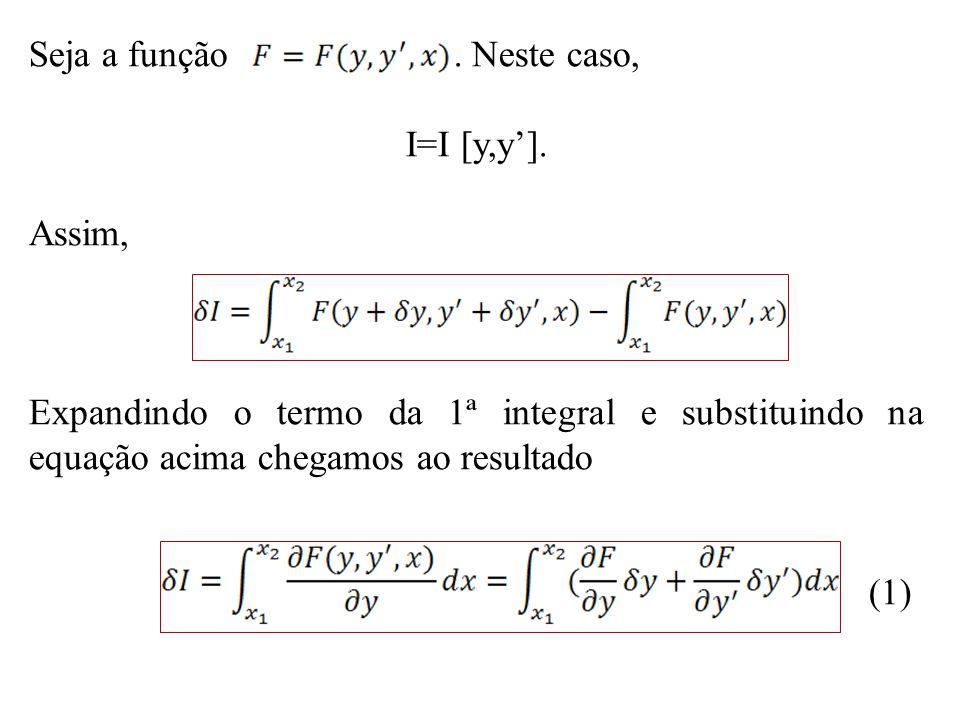 Seja a função. Neste caso, I=I [y,y']. Assim, Expandindo o termo da 1ª integral e substituindo na equação acima chegamos ao resultado (1)