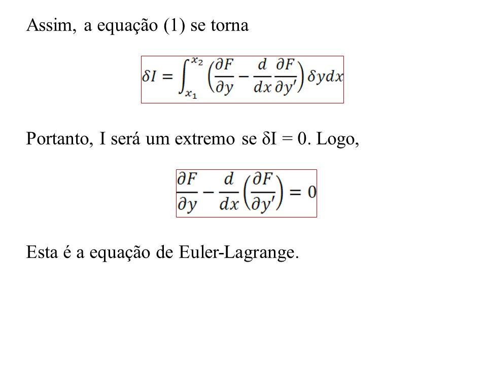 Assim, a equação (1) se torna Portanto, I será um extremo se δI = 0. Logo, Esta é a equação de Euler-Lagrange.
