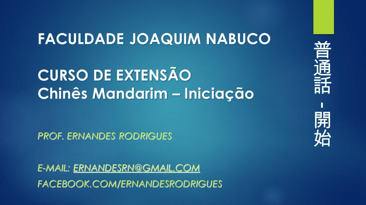 FACULDADE JOAQUIM NABUCO CURSO DE EXTENSÃO Chinês Mandarim – Iniciação PROF. ERNANDES RODRIGUES E-MAIL: ERNANDESRN@GMAIL.COM ERNANDESRN@GMAIL.COM FACE