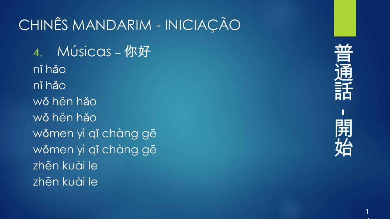 CHINÊS MANDARIM - INICIAÇÃO 4. Músicas 4. Músicas – 你好 n ǐ h ǎ o w ǒ hěn h ǎ o w ǒ men yì q ǐ chàng gē zhēn kuài le 17