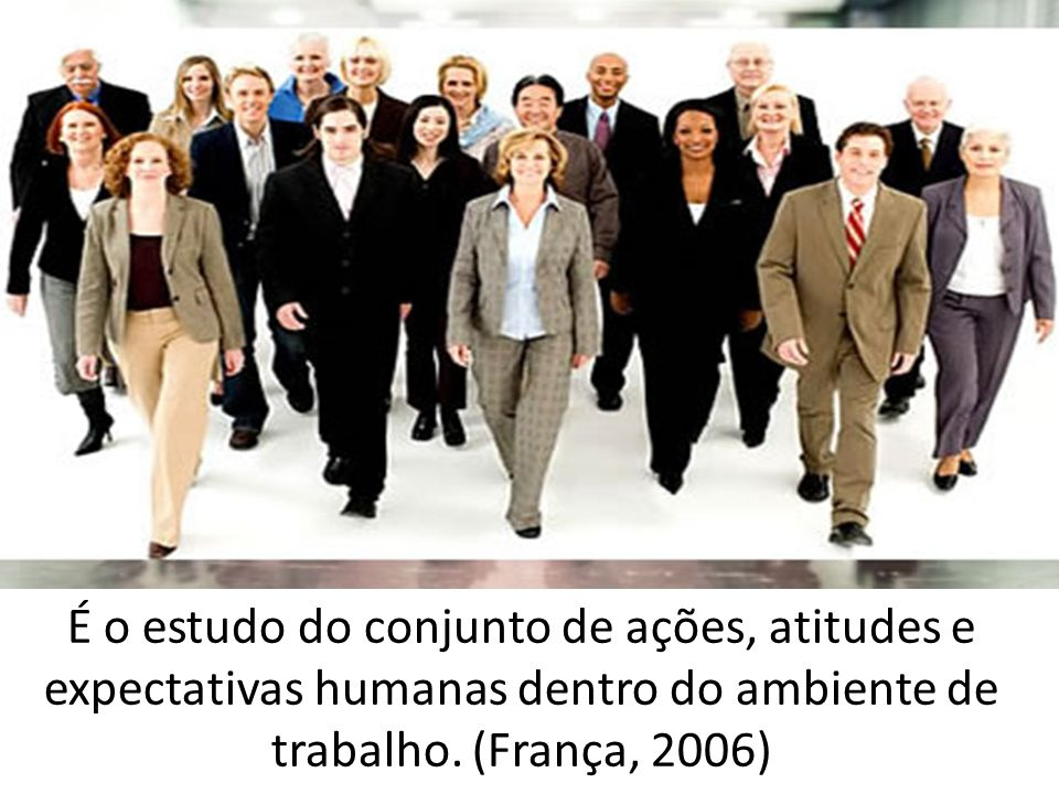 É o estudo do conjunto de ações, atitudes e expectativas humanas dentro do ambiente de trabalho.