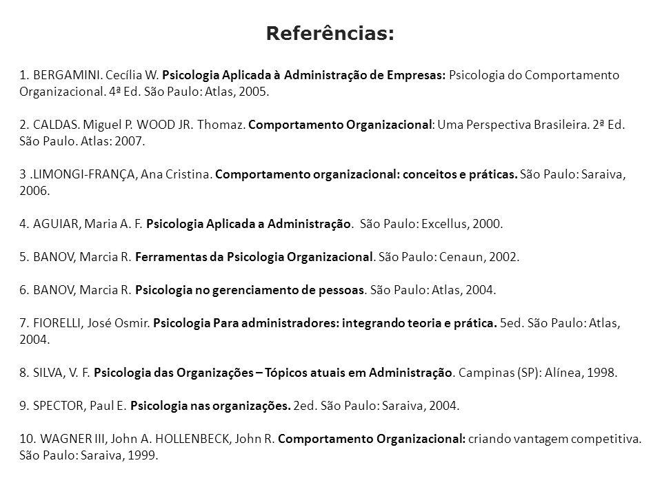 Referências: 1. BERGAMINI. Cecília W. Psicologia Aplicada à Administração de Empresas: Psicologia do Comportamento Organizacional. 4ª Ed. São Paulo: A