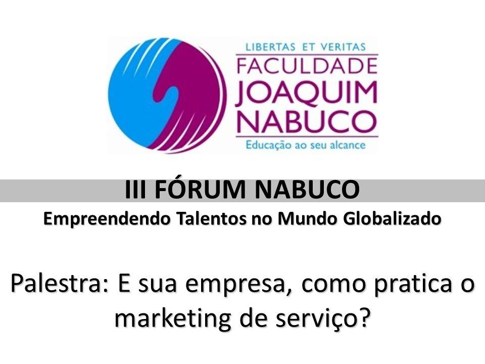 III FÓRUM NABUCO Empreendendo Talentos no Mundo Globalizado Palestra: E sua empresa, como pratica o marketing de serviço