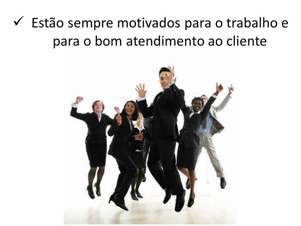 Estão sempre motivados para o trabalho e para o bom atendimento ao cliente
