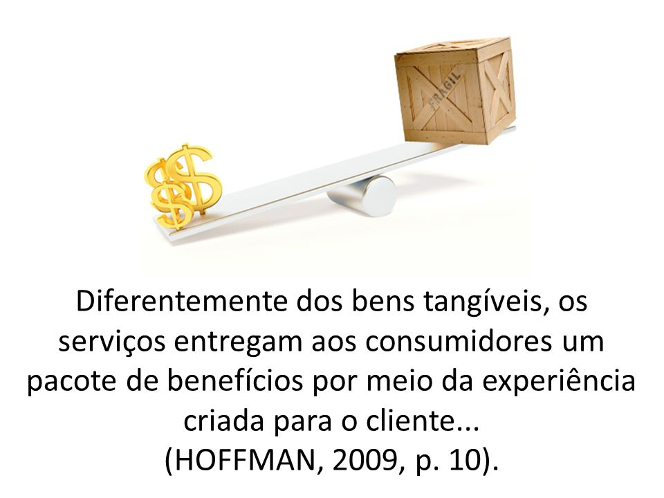 Diferentemente dos bens tangíveis, os serviços entregam aos consumidores um pacote de benefícios por meio da experiência criada para o cliente... (HOF