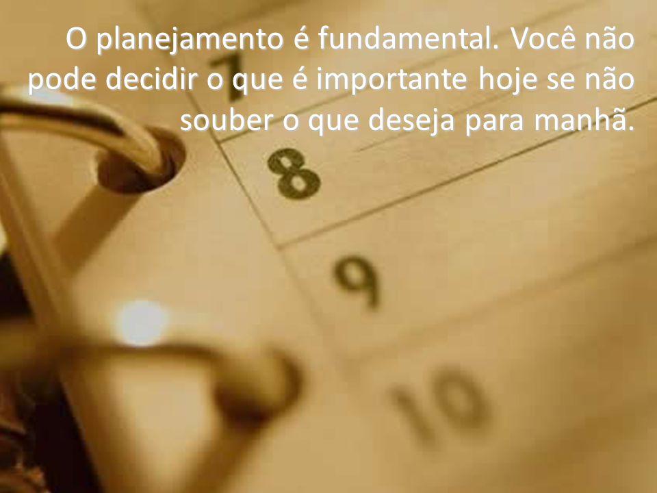 O planejamento é fundamental. Você não pode decidir o que é importante hoje se não souber o que deseja para manhã.