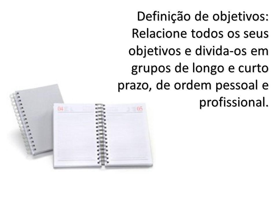 Definição de objetivos: Relacione todos os seus objetivos e divida-os em grupos de longo e curto prazo, de ordem pessoal e profissional.
