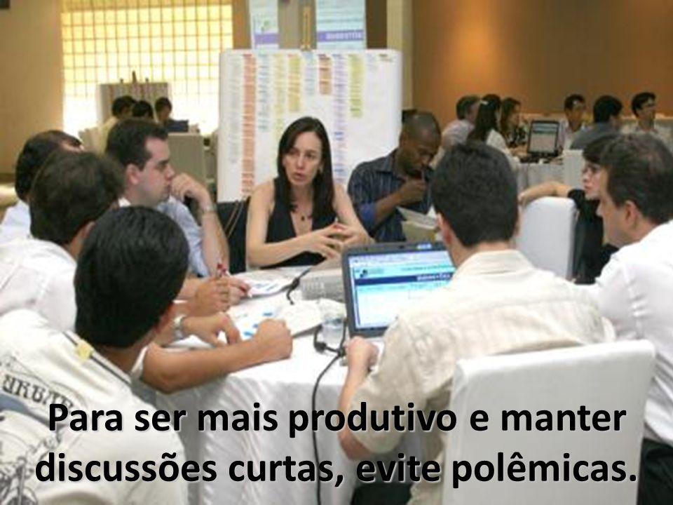 Para ser mais produtivo e manter discussões curtas, evite polêmicas.