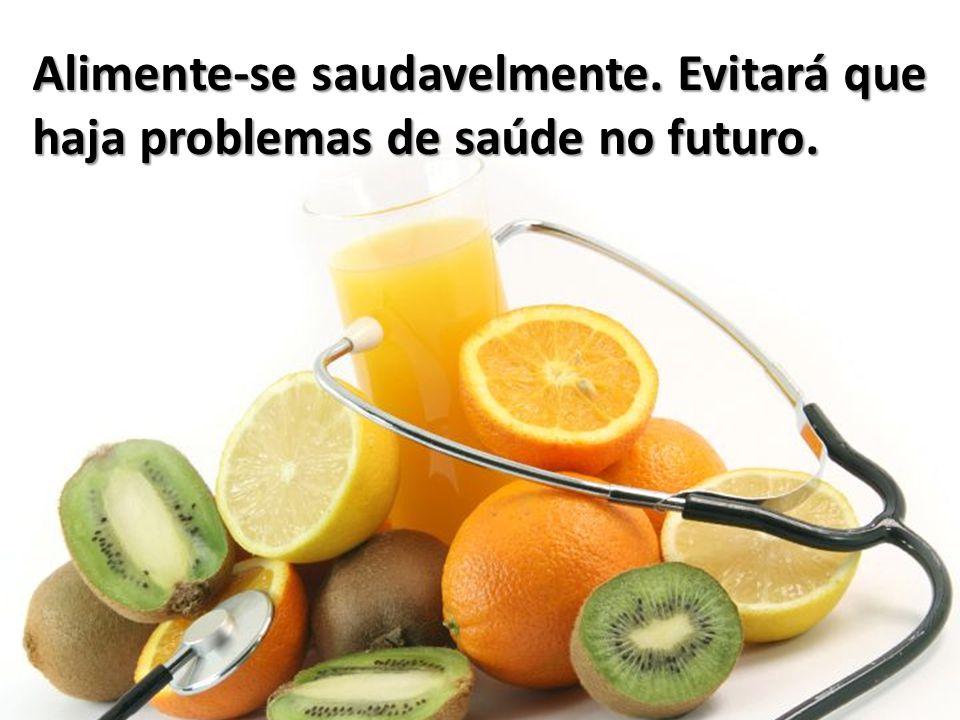 Alimente-se saudavelmente. Evitará que haja problemas de saúde no futuro.