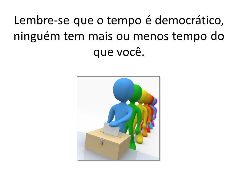 Lembre-se que o tempo é democrático, ninguém tem mais ou menos tempo do que você.