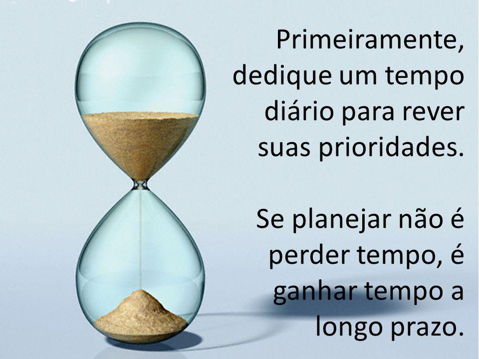 Primeiramente, dedique um tempo diário para rever suas prioridades. Se planejar não é perder tempo, é ganhar tempo a longo prazo.