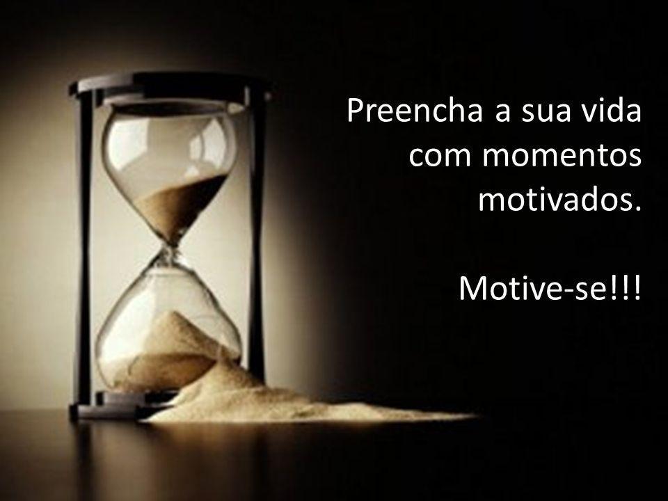 Preencha a sua vida com momentos motivados. Motive-se!!!