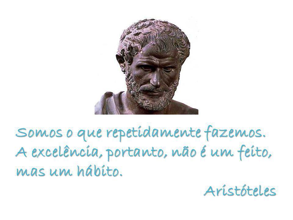 Somos o que repetidamente fazemos. A excelência, portanto, não é um feito, mas um hábito.