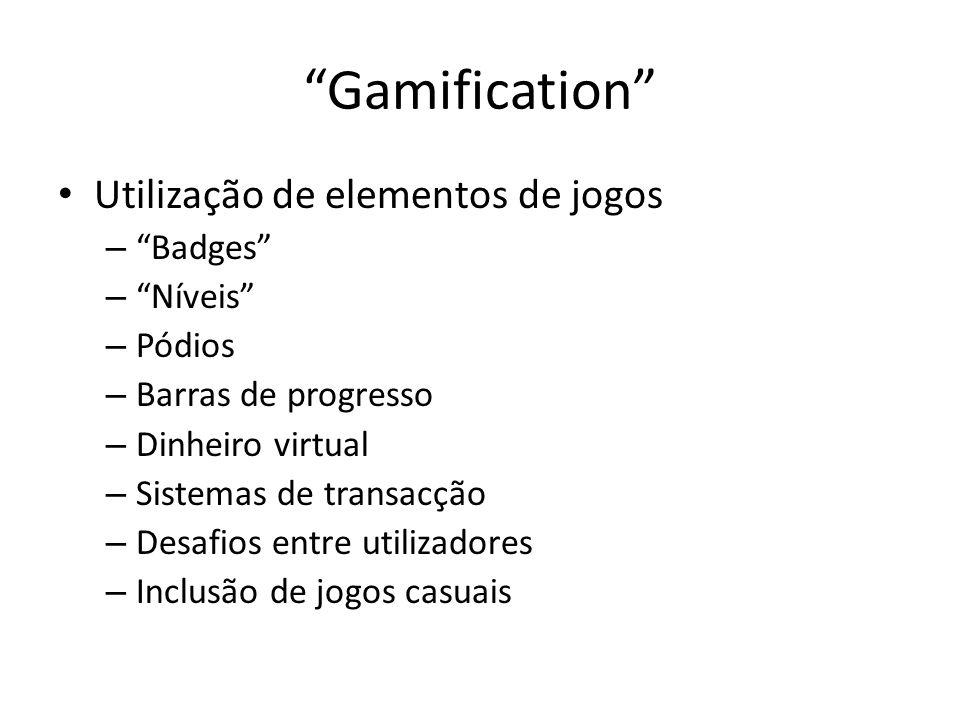 Gamification Utilização de elementos de jogos – Badges – Níveis – Pódios – Barras de progresso – Dinheiro virtual – Sistemas de transacção – Desafios entre utilizadores – Inclusão de jogos casuais