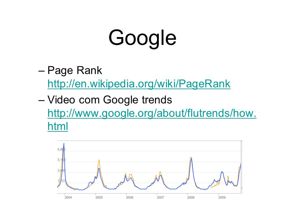 Google –Page Rank http://en.wikipedia.org/wiki/PageRank http://en.wikipedia.org/wiki/PageRank –Video com Google trends http://www.google.org/about/flu