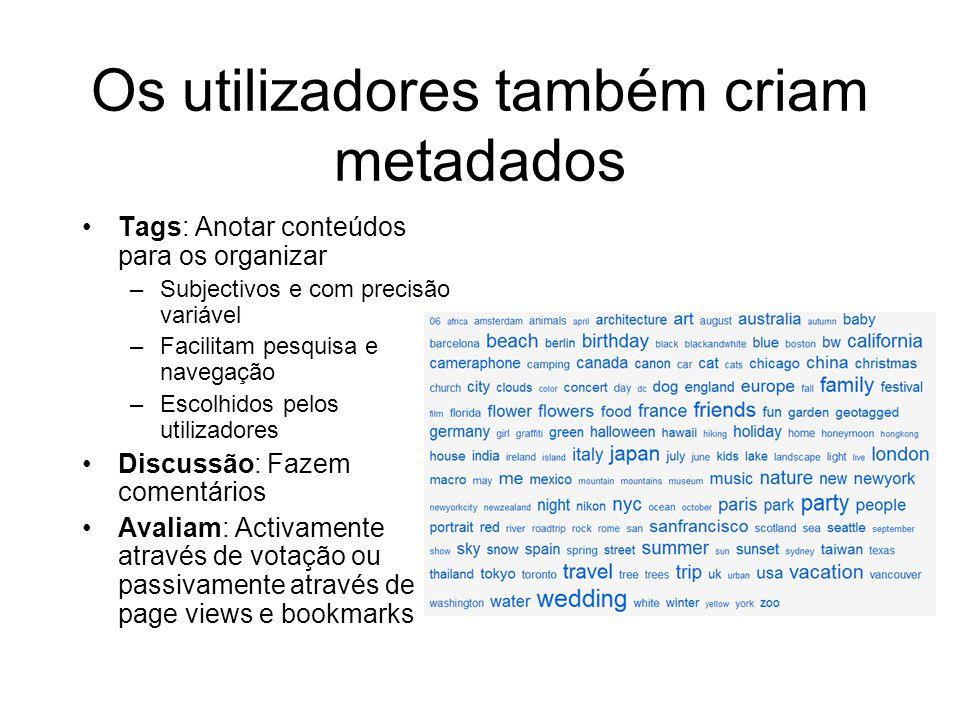 Os utilizadores também criam metadados Tags: Anotar conteúdos para os organizar –Subjectivos e com precisão variável –Facilitam pesquisa e navegação –Escolhidos pelos utilizadores Discussão: Fazem comentários Avaliam: Activamente através de votação ou passivamente através de page views e bookmarks