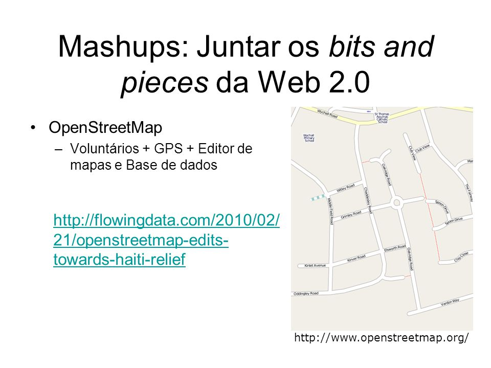 Mashups: Juntar os bits and pieces da Web 2.0 OpenStreetMap –Voluntários + GPS + Editor de mapas e Base de dados http://www.openstreetmap.org/ http://flowingdata.com/2010/02/ 21/openstreetmap-edits- towards-haiti-relief