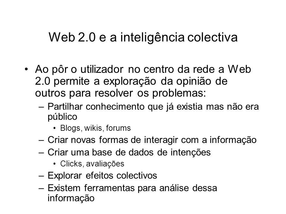 Web 2.0 e a inteligência colectiva Ao pôr o utilizador no centro da rede a Web 2.0 permite a exploração da opinião de outros para resolver os problemas: –Partilhar conhecimento que já existia mas não era público Blogs, wikis, forums –Criar novas formas de interagir com a informação –Criar uma base de dados de intenções Clicks, avaliações –Explorar efeitos colectivos –Existem ferramentas para análise dessa informação