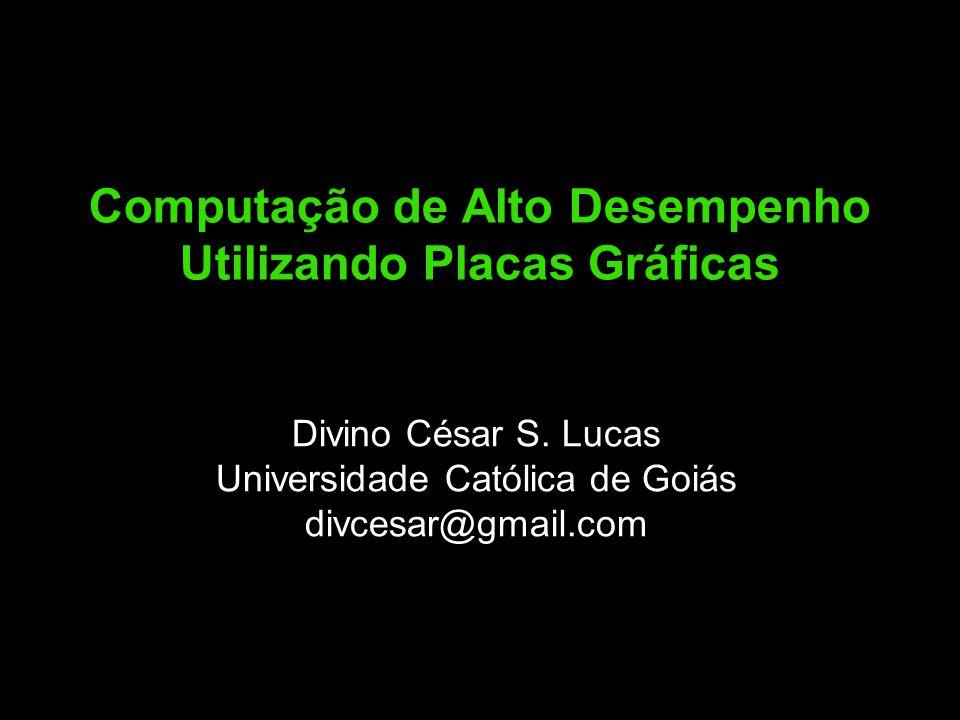 Computação de Alto Desempenho Utilizando Placas Gráficas Divino César S. Lucas Universidade Católica de Goiás divcesar@gmail.com