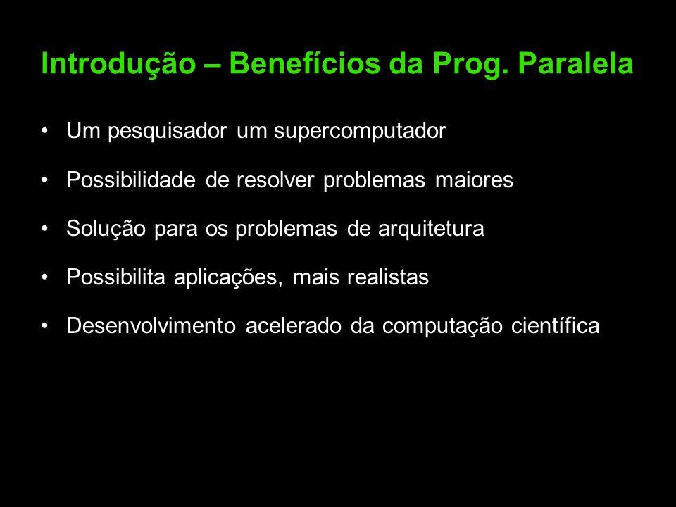 Introdução – Benefícios da Prog. Paralela Um pesquisador um supercomputador Possibilidade de resolver problemas maiores Solução para os problemas de a