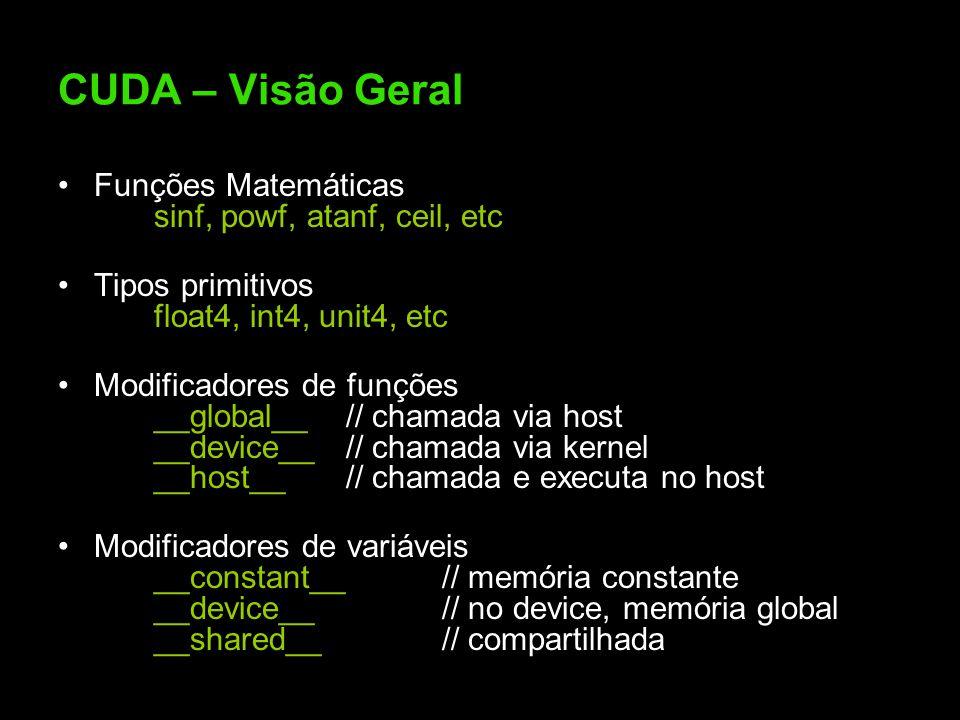 CUDA – Visão Geral Funções Matemáticas sinf, powf, atanf, ceil, etc Tipos primitivos float4, int4, unit4, etc Modificadores de funções __global__// chamada via host __device__// chamada via kernel __host__// chamada e executa no host Modificadores de variáveis __constant__// memória constante __device__// no device, memória global __shared__// compartilhada