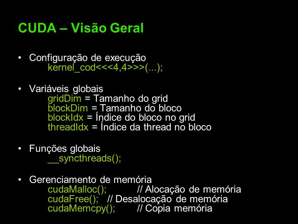 CUDA – Visão Geral Configuração de execução kernel_cod >>(...); Variáveis globais gridDim = Tamanho do grid blockDim = Tamanho do bloco blockIdx = Índice do bloco no grid threadIdx = Índice da thread no bloco Funções globais __syncthreads(); Gerenciamento de memória cudaMalloc();// Alocação de memória cudaFree();// Desalocação de memória cudaMemcpy();// Copia memória