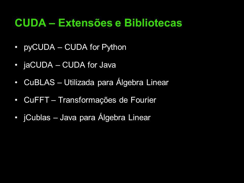 CUDA – Extensões e Bibliotecas pyCUDA – CUDA for Python jaCUDA – CUDA for Java CuBLAS – Utilizada para Álgebra Linear CuFFT – Transformações de Fourier jCublas – Java para Álgebra Linear
