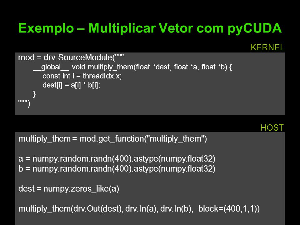 Exemplo – Multiplicar Vetor com pyCUDA mod = drv.SourceModule( __global__ void multiply_them(float *dest, float *a, float *b) { const int i = threadIdx.x; dest[i] = a[i] * b[i]; } ) multiply_them = mod.get_function( multiply_them ) a = numpy.random.randn(400).astype(numpy.float32) b = numpy.random.randn(400).astype(numpy.float32) dest = numpy.zeros_like(a) multiply_them(drv.Out(dest), drv.In(a), drv.In(b), block=(400,1,1)) KERNEL HOST