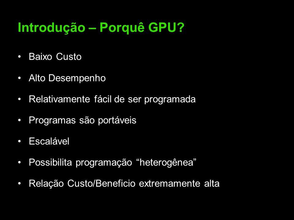 """Introdução – Porquê GPU? Baixo Custo Alto Desempenho Relativamente fácil de ser programada Programas são portáveis Escalável Possibilita programação """""""