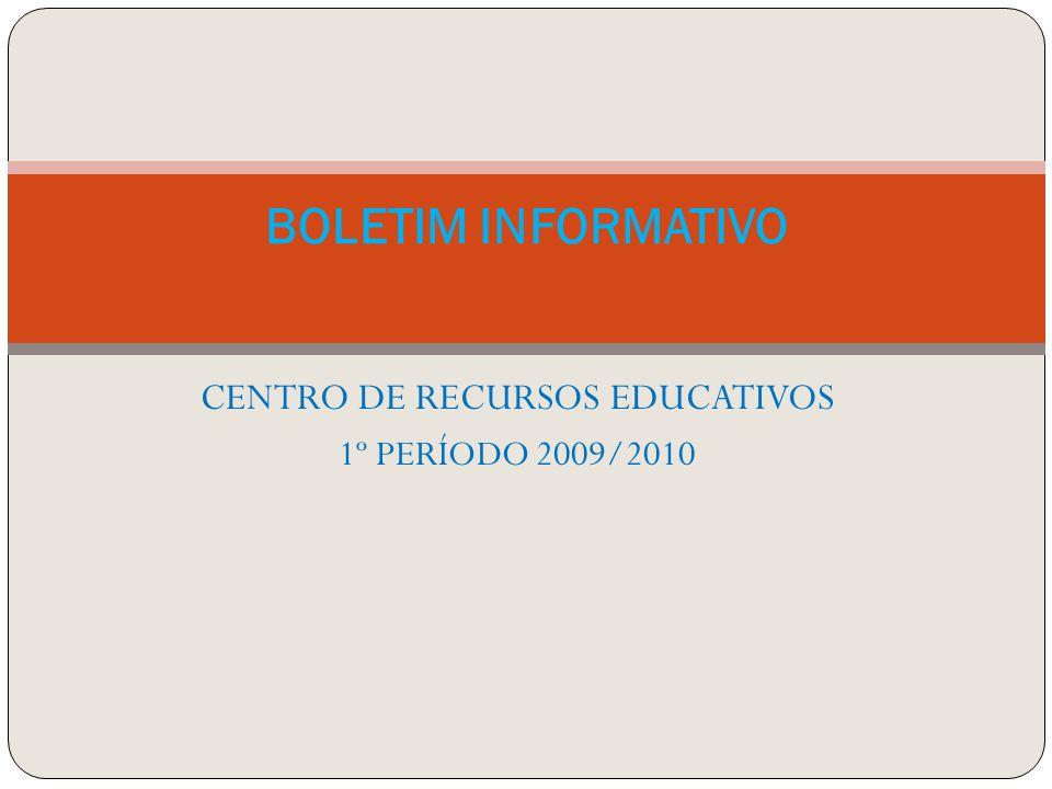 CENTRO DE RECURSOS EDUCATIVOS 1º PERÍODO 2009/2010 BOLETIM INFORMATIVO