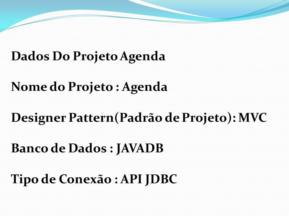 Dados Do Projeto Agenda Nome do Projeto : Agenda Designer Pattern(Padrão de Projeto): MVC Banco de Dados : JAVADB Tipo de Conexão : API JDBC