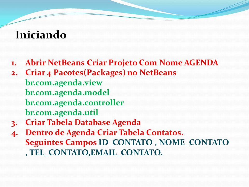Iniciando 1.Abrir NetBeans Criar Projeto Com Nome AGENDA 2.Criar 4 Pacotes(Packages) no NetBeans br.com.agenda.view br.com.agenda.model br.com.agenda.controller br.com.agenda.util 3.Criar Tabela Database Agenda 4.Dentro de Agenda Criar Tabela Contatos.