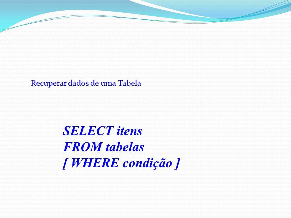 Recuperar dados de uma Tabela SELECT itens FROM tabelas [ WHERE condição ]