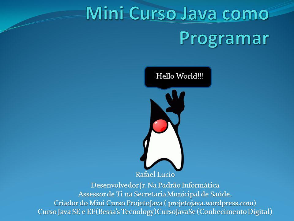 Hello World!!! Rafael Lucio Desenvolvedor Jr. Na Padrão Informática Assessor de Ti na Secretaria Municipal de Saúde. Criador do Mini Curso ProjetoJava
