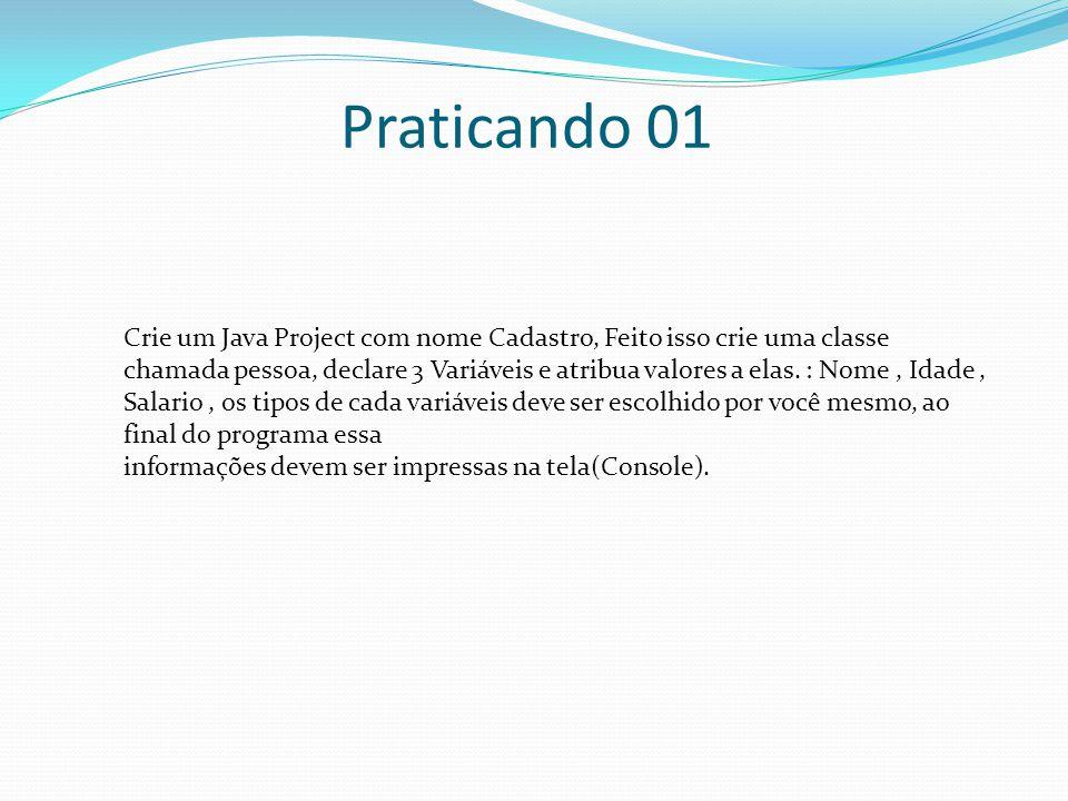 Praticando 01 Crie um Java Project com nome Cadastro, Feito isso crie uma classe chamada pessoa, declare 3 Variáveis e atribua valores a elas. : Nome,
