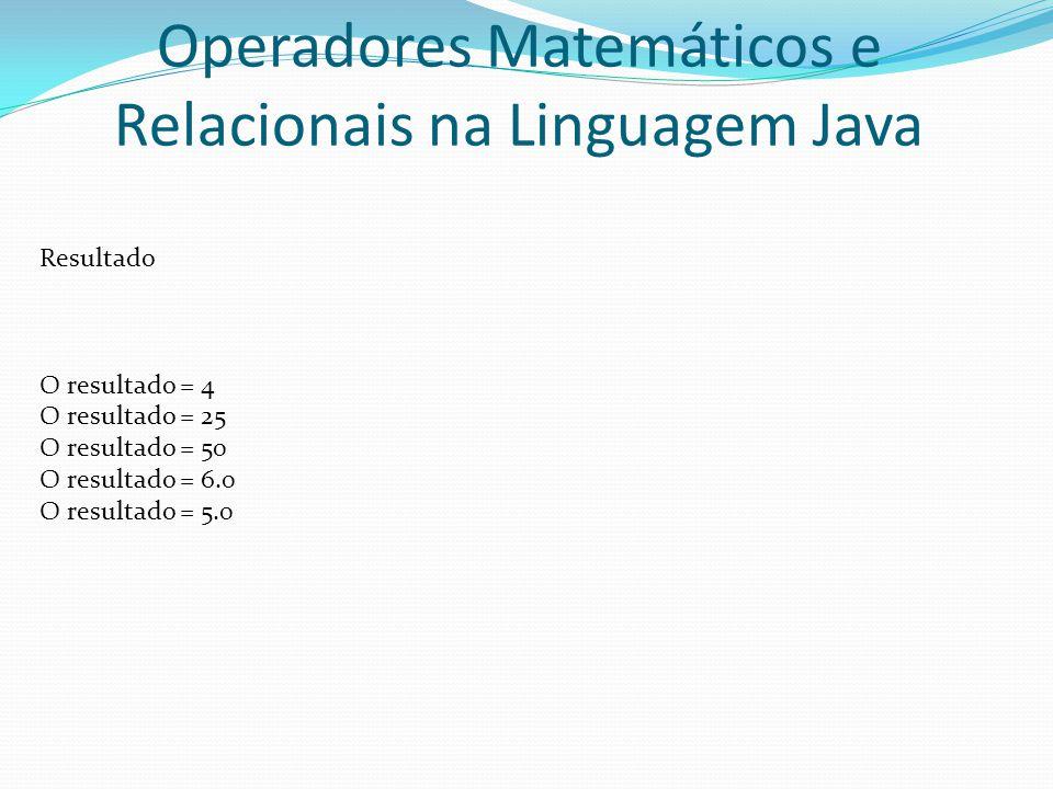 Operadores Matemáticos e Relacionais na Linguagem Java Resultado O resultado = 4 O resultado = 25 O resultado = 50 O resultado = 6.0 O resultado = 5.0