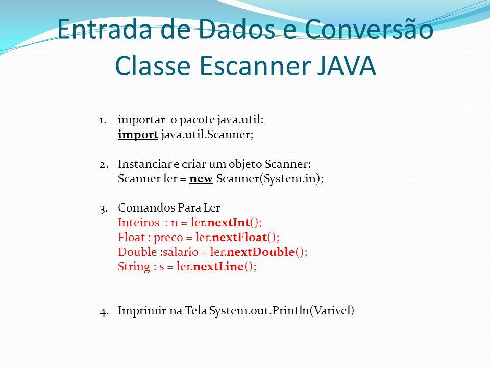 Entrada de Dados e Conversão Classe Escanner JAVA 1.importar o pacote java.util: import java.util.Scanner; 2.Instanciar e criar um objeto Scanner: Sca