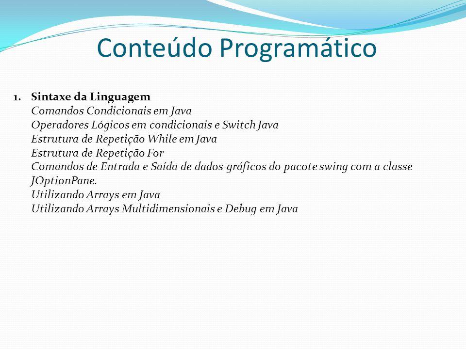 1.Sintaxe da Linguagem Comandos Condicionais em Java Operadores Lógicos em condicionais e Switch Java Estrutura de Repetição While em Java Estrutura de Repetição For Comandos de Entrada e Saída de dados gráficos do pacote swing com a classe JOptionPane.